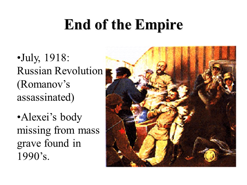 End of the Empire July, 1918: Russian Revolution (Romanov's assassinated) Alexei's body missing from mass grave found in 1990's.