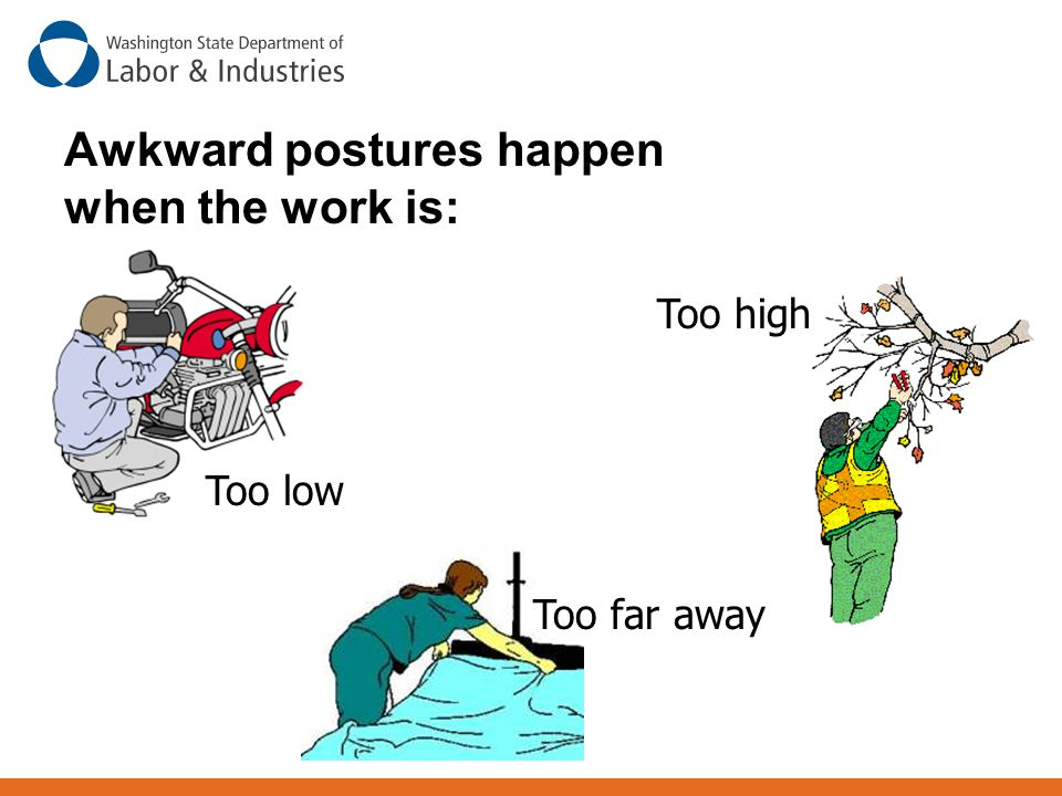 Awkward postures happen when the work is: