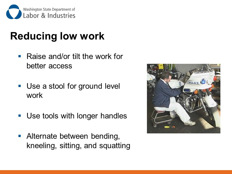 Reducing low work Raise and/or tilt the work for better access