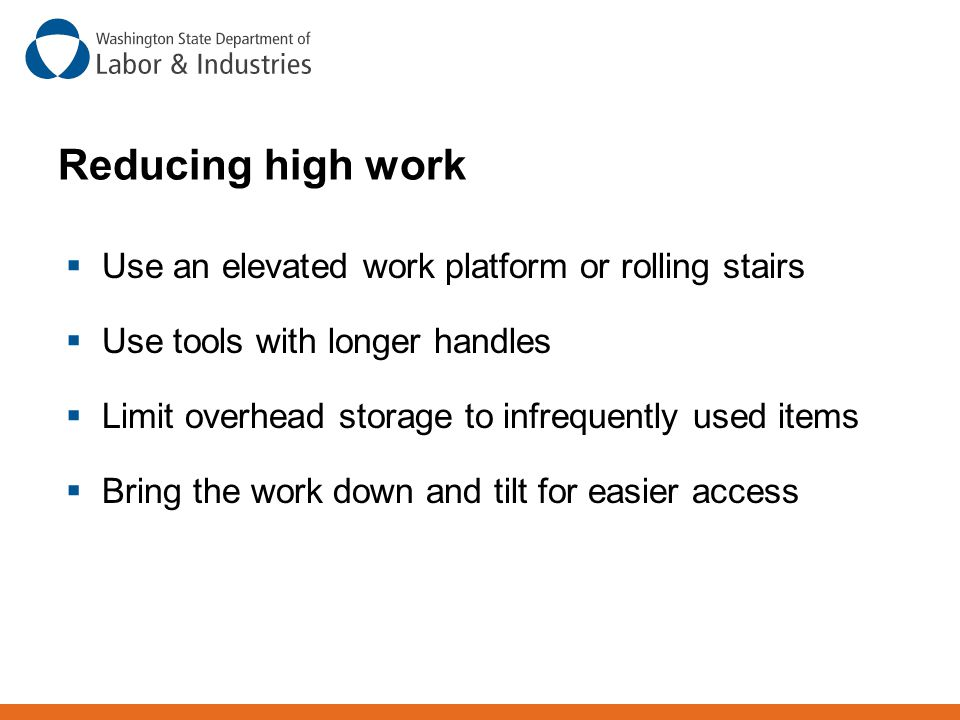 Reducing high work Use an elevated work platform or rolling stairs