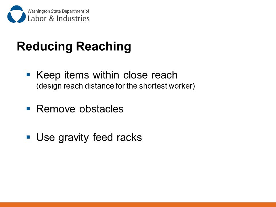 Reducing Reaching Keep items within close reach (design reach distance for the shortest worker) Remove obstacles.