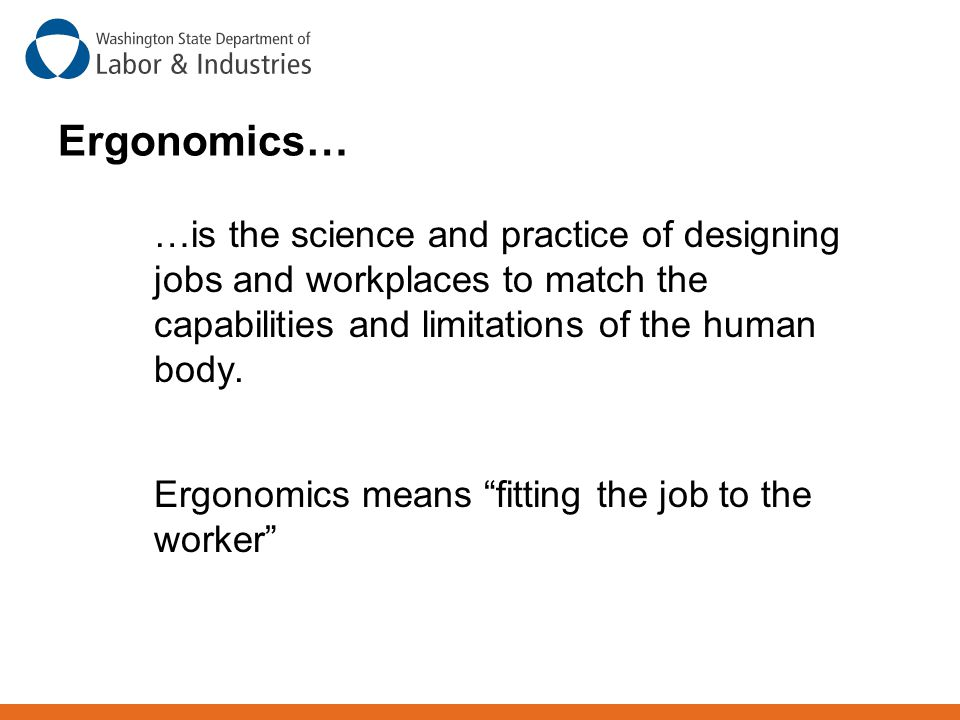 Ergonomics… …is the science and practice of designing jobs and workplaces to match the capabilities and limitations of the human body.