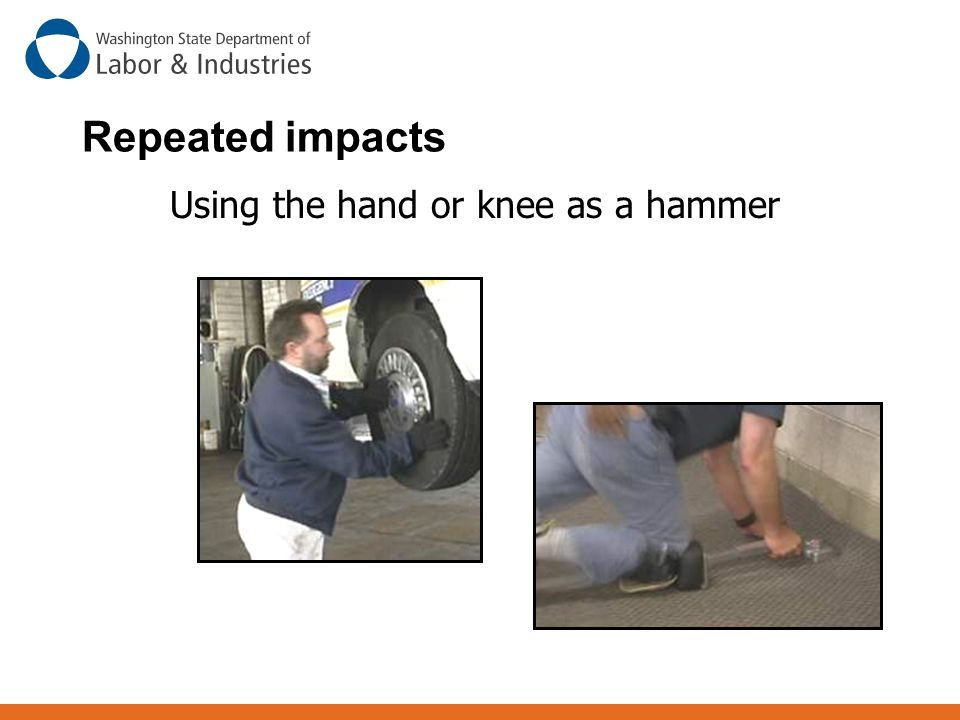 Repeated impacts Using the hand or knee as a hammer