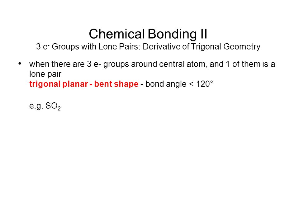 Chemical Bonding II 3 e- Groups with Lone Pairs: Derivative of Trigonal Geometry