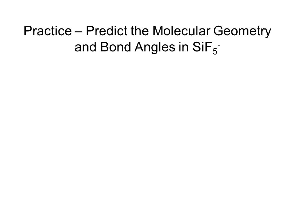 Practice – Predict the Molecular Geometry and Bond Angles in SiF5-