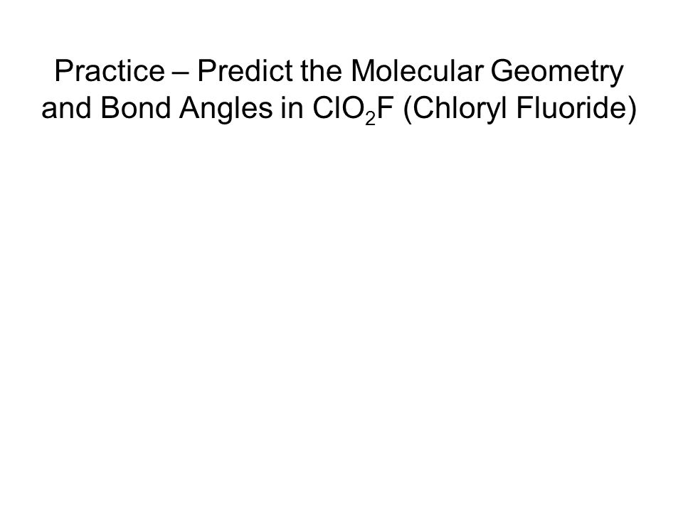 Practice – Predict the Molecular Geometry and Bond Angles in ClO2F (Chloryl Fluoride)