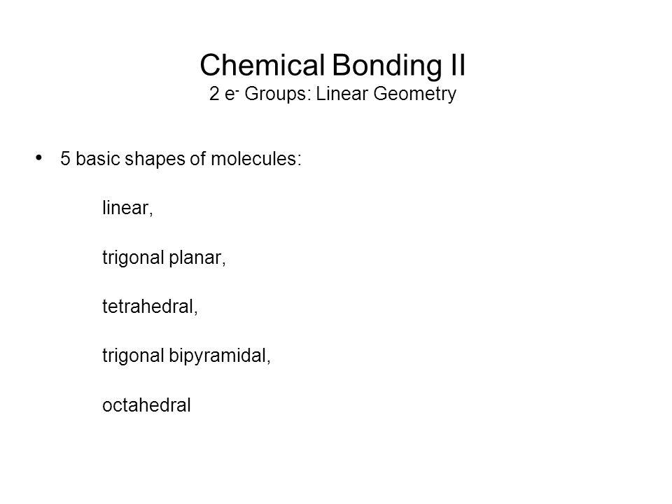 Chemical Bonding II 2 e- Groups: Linear Geometry