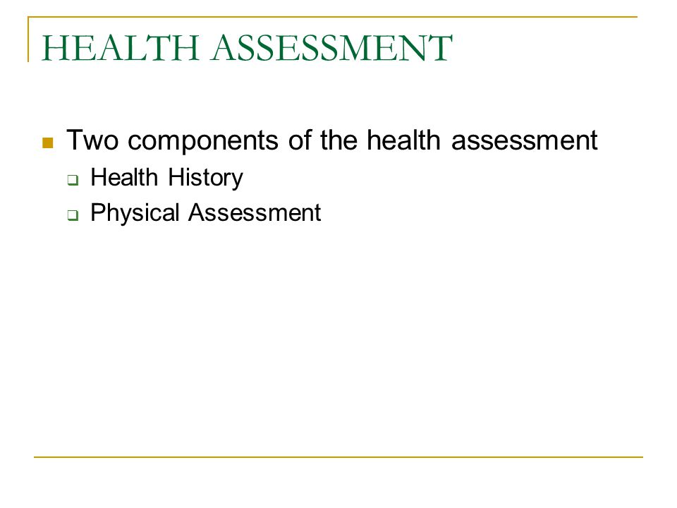 HEALTH ASSESSMENT Two components of the health assessment