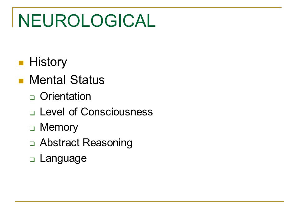 NEUROLOGICAL History Mental Status Orientation Level of Consciousness