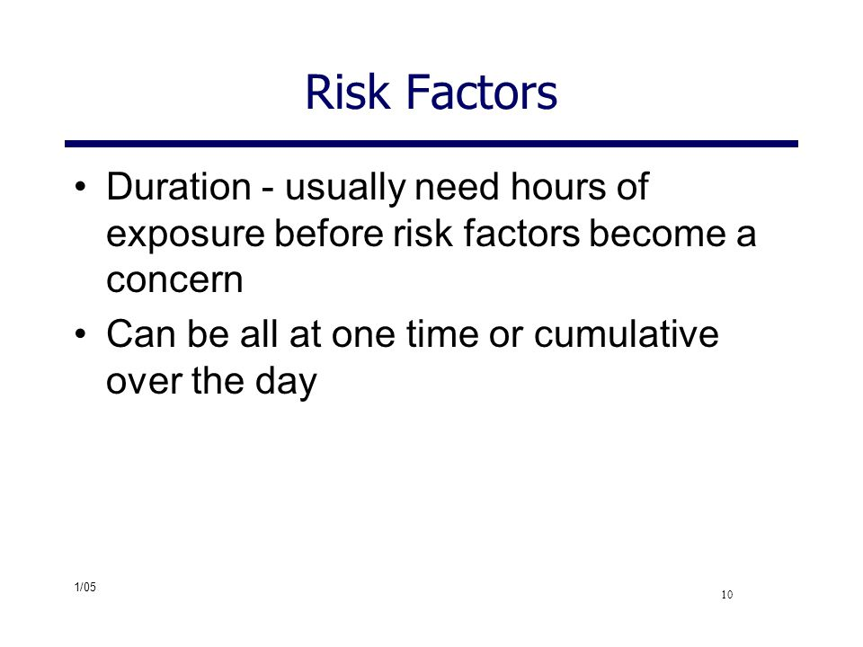 Risk Factors Duration - usually need hours of exposure before risk factors become a concern. Can be all at one time or cumulative over the day.