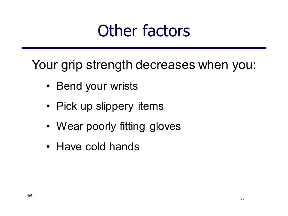 Other factors Your grip strength decreases when you: Bend your wrists