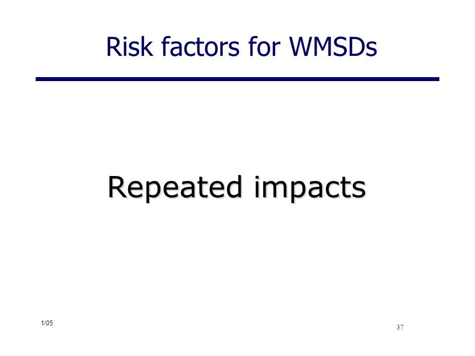 Risk factors for WMSDs Repeated impacts Repeated impacts