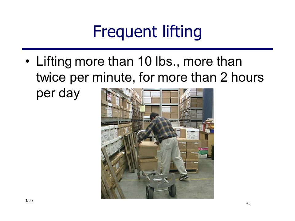 Frequent lifting Lifting more than 10 lbs., more than twice per minute, for more than 2 hours per day.