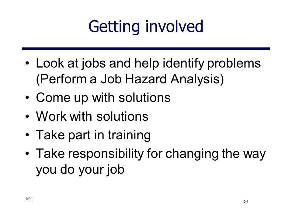 Getting involved Look at jobs and help identify problems (Perform a Job Hazard Analysis) Come up with solutions.