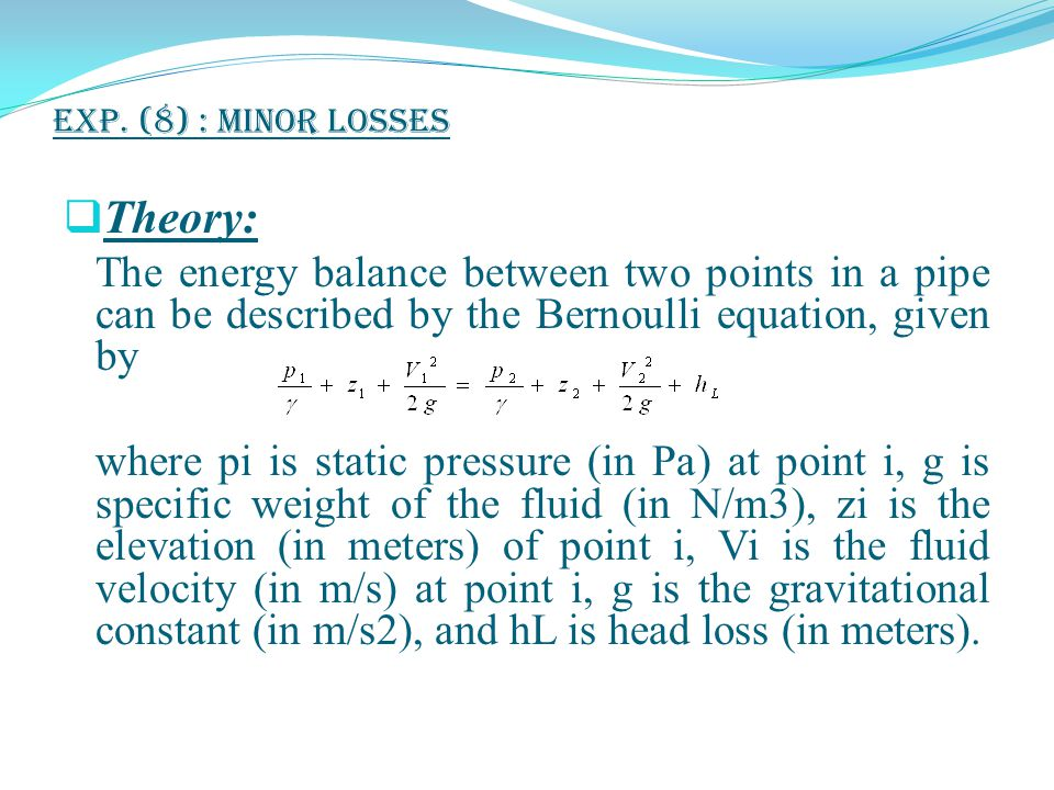 Exp. (8) : Minor Losses Theory: The energy balance between two points in a pipe can be described by the Bernoulli equation, given by.