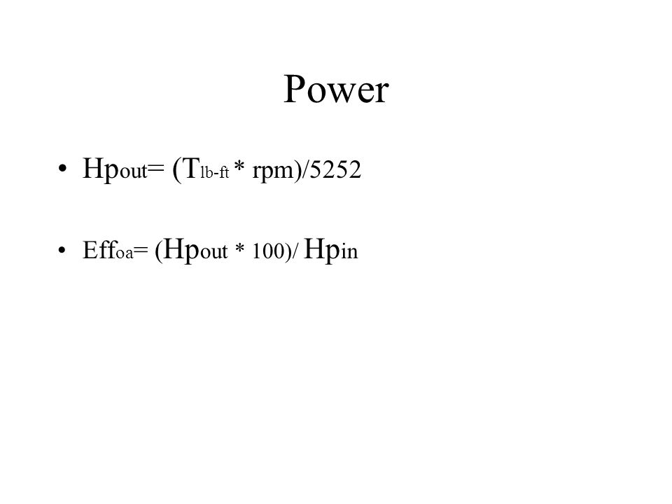 Power Hpout= (Tlb-ft * rpm)/5252 Effoa= (Hpout * 100)/ Hpin Greg