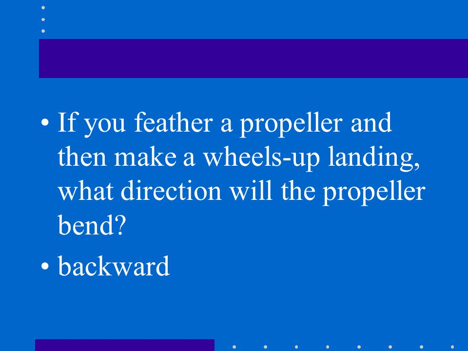If you feather a propeller and then make a wheels-up landing, what direction will the propeller bend