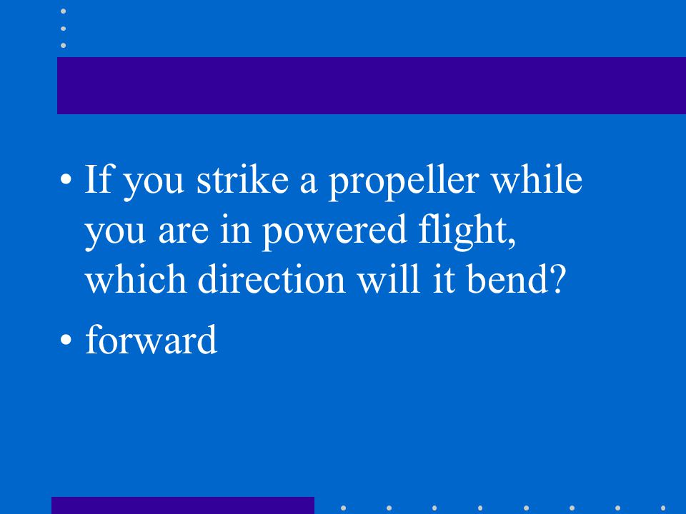 If you strike a propeller while you are in powered flight, which direction will it bend
