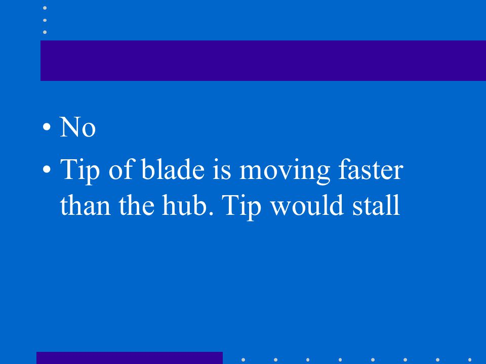 No Tip of blade is moving faster than the hub. Tip would stall