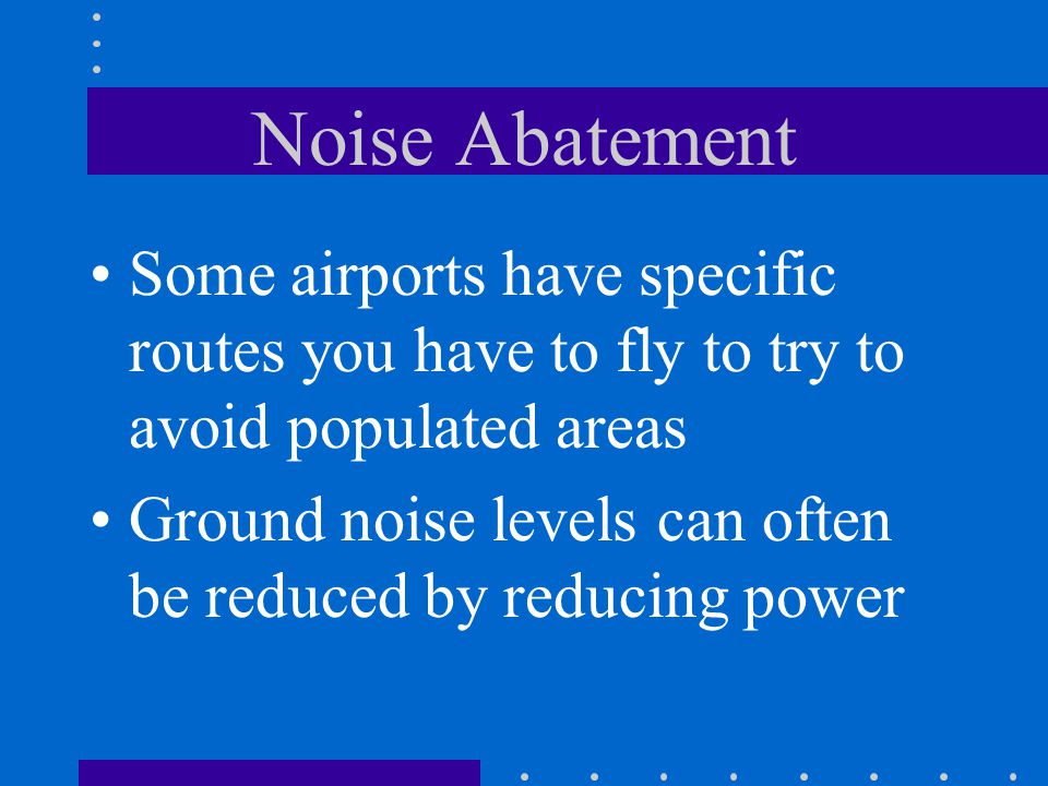 Noise Abatement Some airports have specific routes you have to fly to try to avoid populated areas.