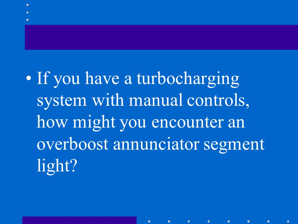 If you have a turbocharging system with manual controls, how might you encounter an overboost annunciator segment light