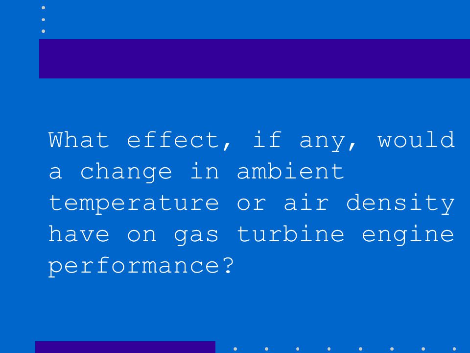 What effect, if any, would a change in ambient temperature or air density have on gas turbine engine performance