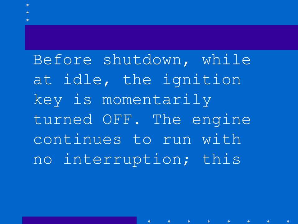 Before shutdown, while at idle, the ignition key is momentarily turned OFF.