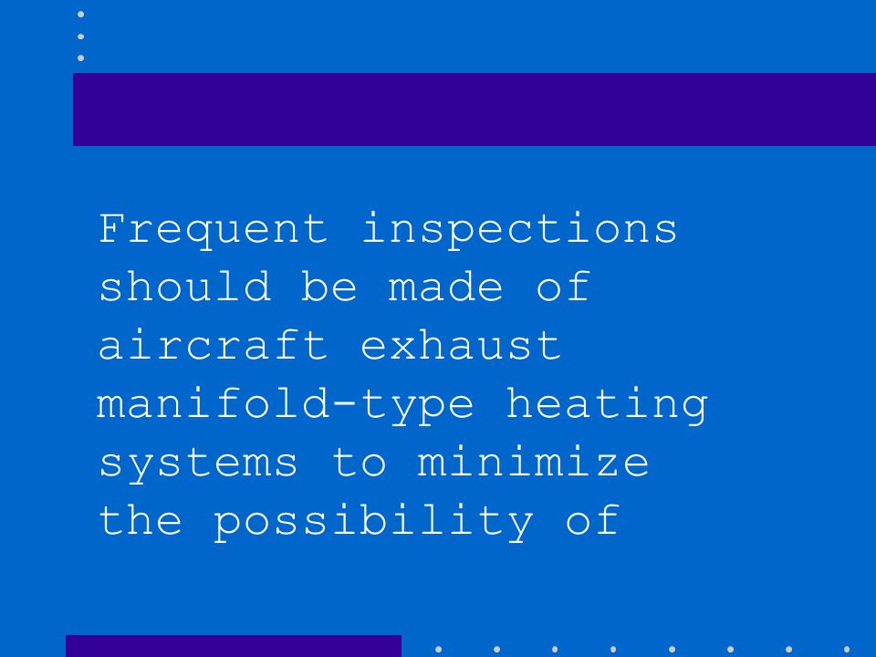 Frequent inspections should be made of aircraft exhaust manifold-type heating systems to minimize the possibility of
