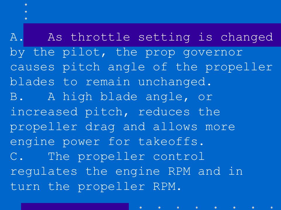 A. As throttle setting is changed by the pilot, the prop governor causes pitch angle of the propeller blades to remain unchanged.