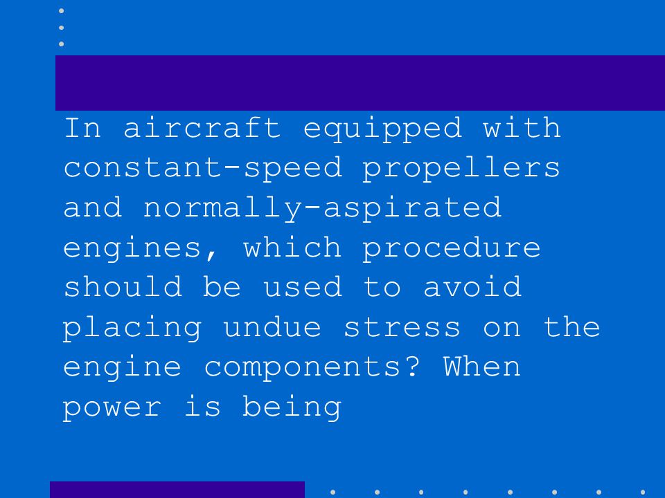 In aircraft equipped with constant-speed propellers and normally-aspirated engines, which procedure should be used to avoid placing undue stress on the engine components.