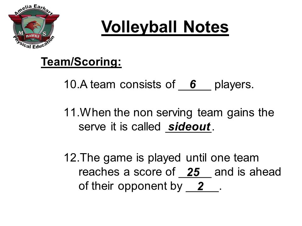 Team/Scoring: A team consists of _____ players. 6. When the non serving team gains the serve it is called _______.