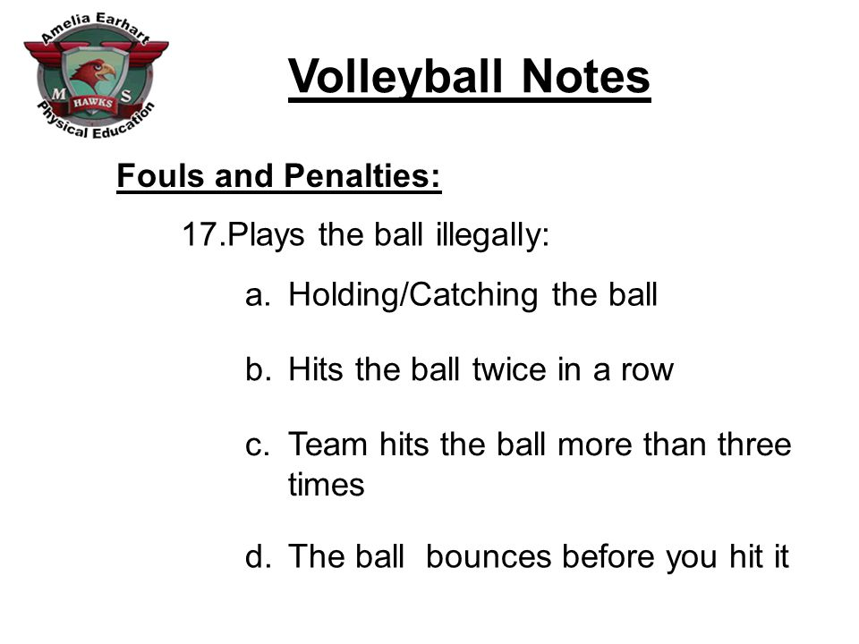 Fouls and Penalties: Plays the ball illegally: Holding/Catching the ball. Hits the ball twice in a row.