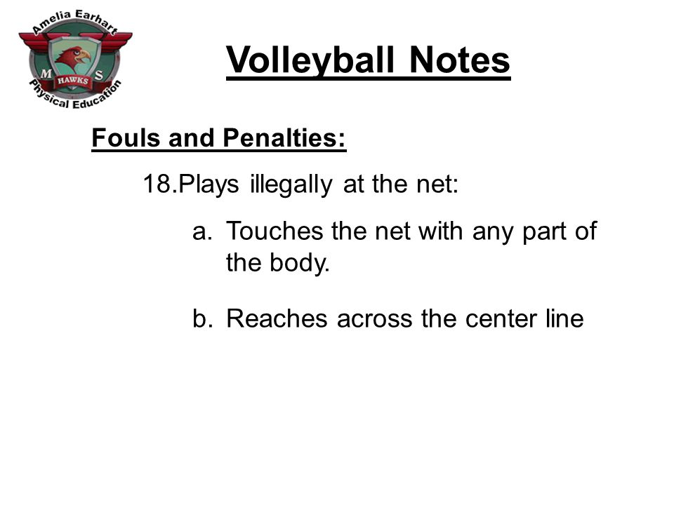 Fouls and Penalties: Plays illegally at the net: Touches the net with any part of the body.