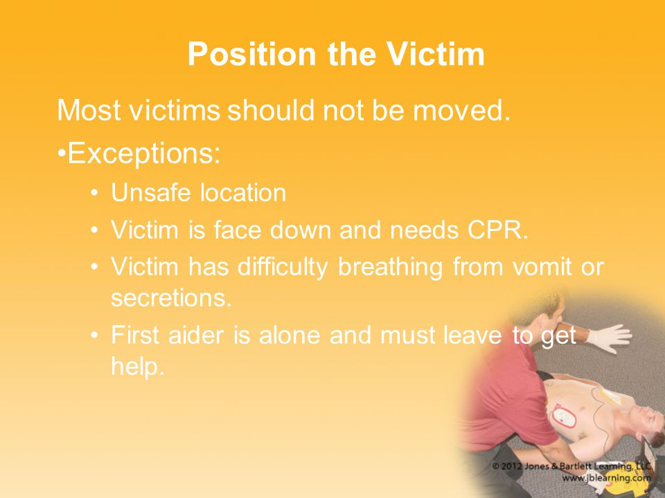 Position the Victim Most victims should not be moved. Exceptions: