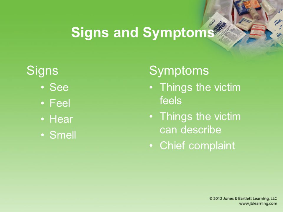 Signs and Symptoms Signs Symptoms See Feel Hear Smell