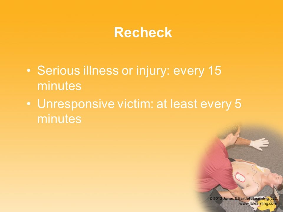Recheck Serious illness or injury: every 15 minutes
