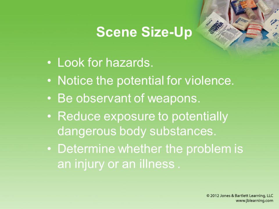 Scene Size-Up Look for hazards. Notice the potential for violence.