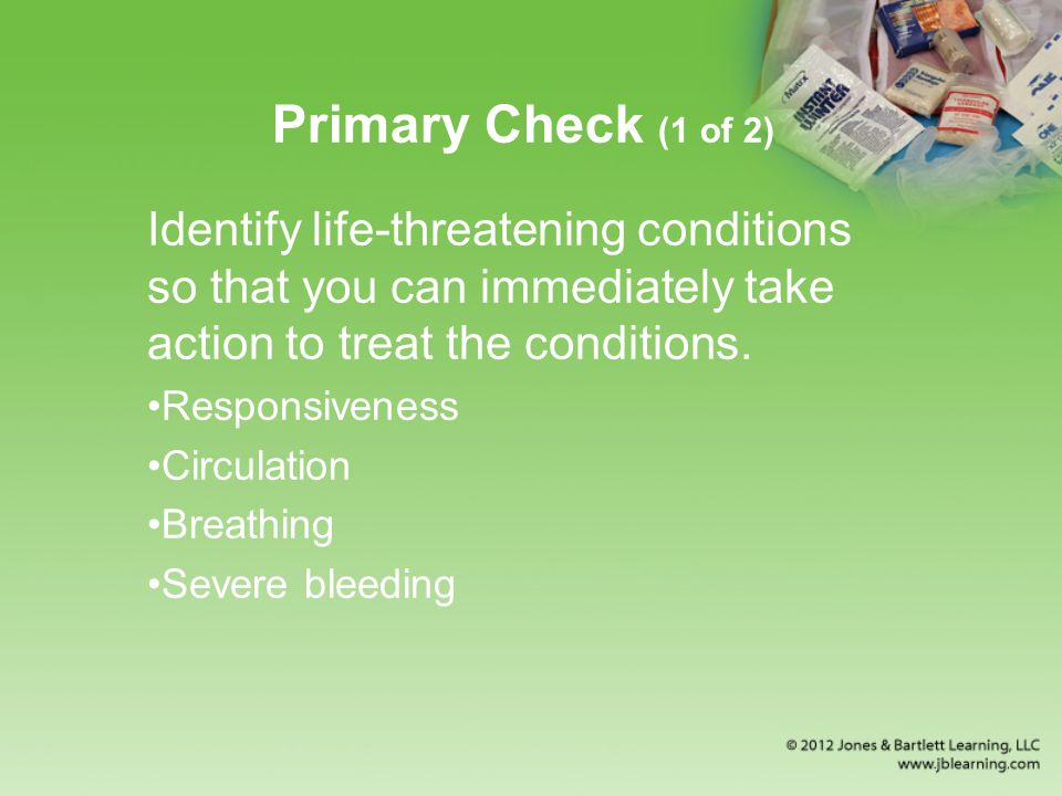 Primary Check (1 of 2) Identify life-threatening conditions so that you can immediately take action to treat the conditions.
