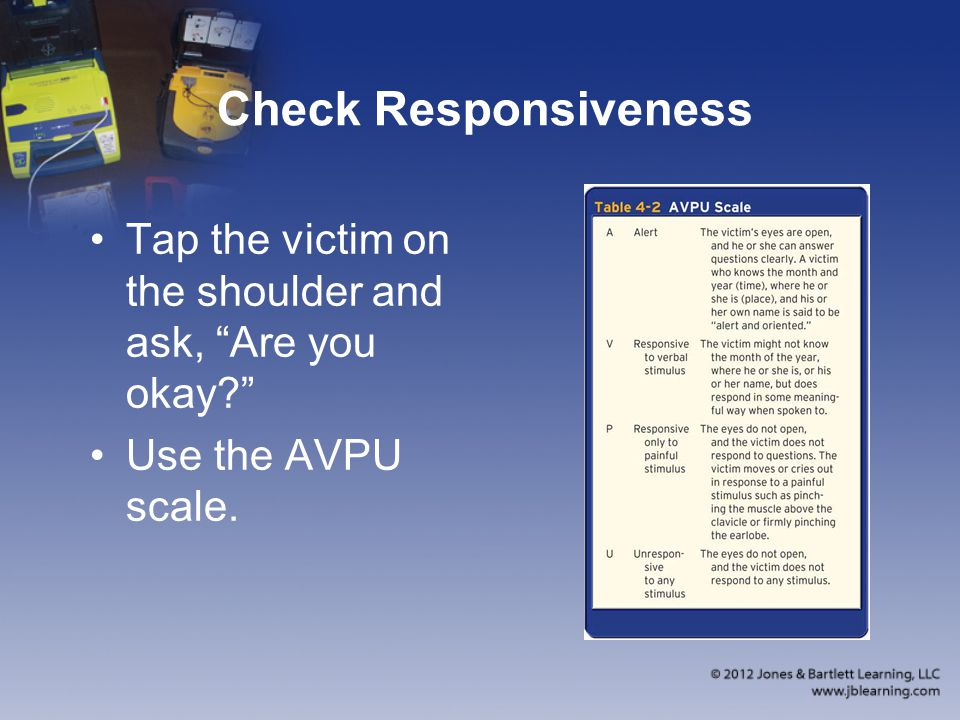 Check Responsiveness Tap the victim on the shoulder and ask, Are you okay Use the AVPU scale.