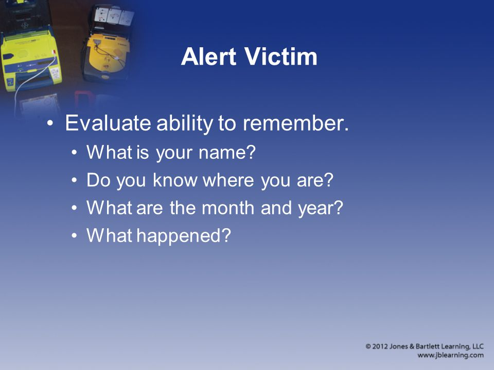 Alert Victim Evaluate ability to remember. What is your name