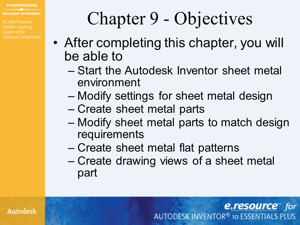 Chapter 9 - Objectives After completing this chapter, you will be able to. Start the Autodesk Inventor sheet metal environment.