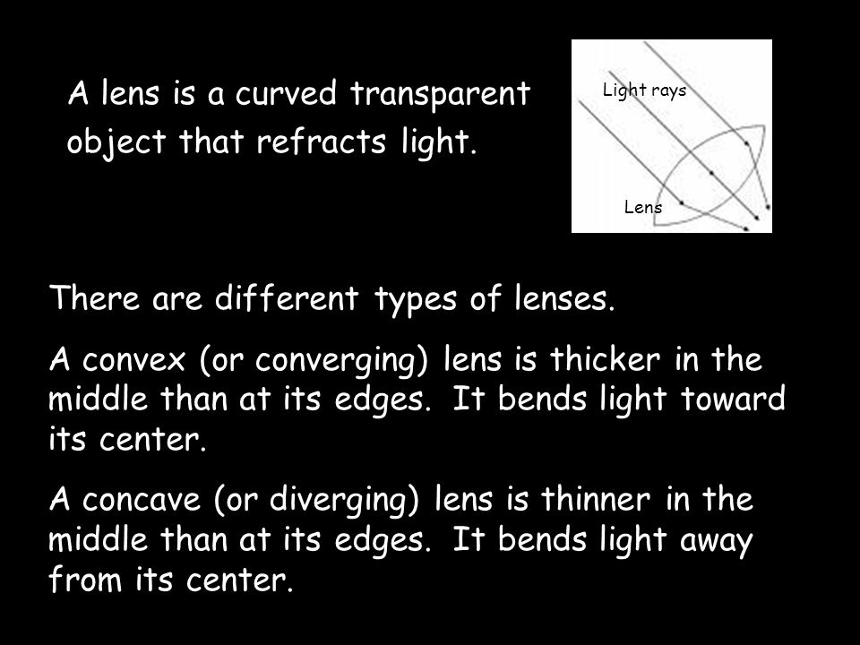 A lens is a curved transparent object that refracts light.