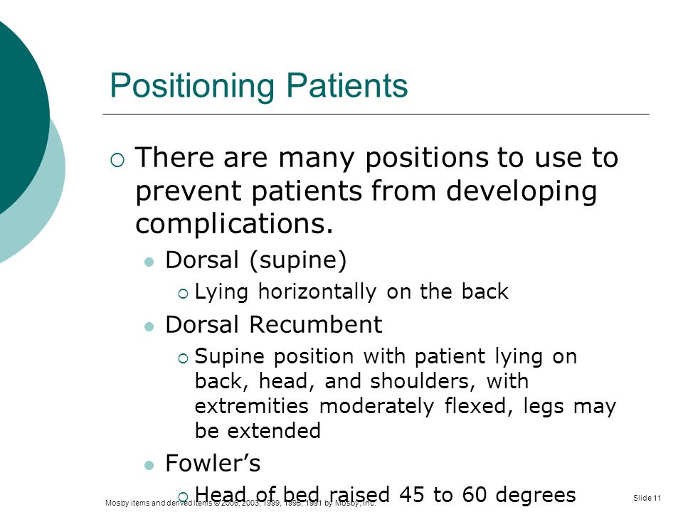 Positioning Patients There are many positions to use to prevent patients from developing complications.