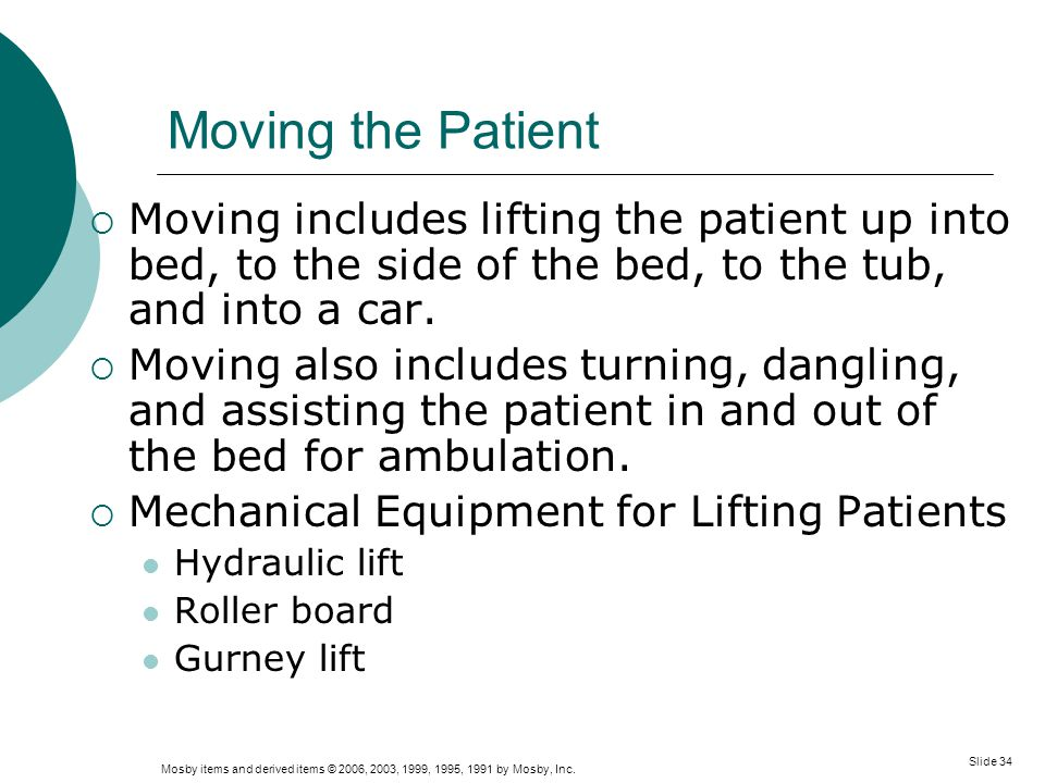 Moving the Patient Moving includes lifting the patient up into bed, to the side of the bed, to the tub, and into a car.