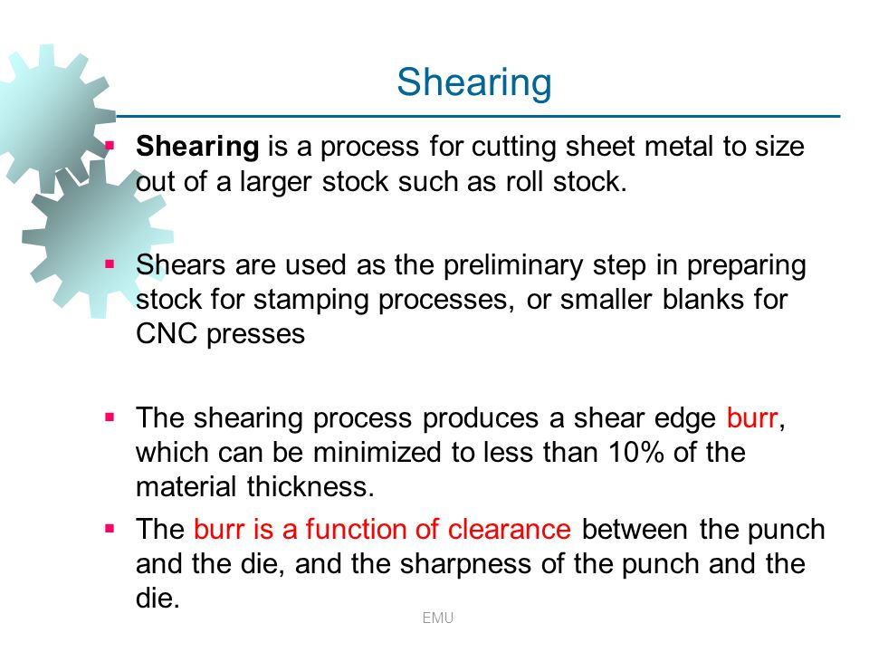 Shearing Shearing is a process for cutting sheet metal to size out of a larger stock such as roll stock.