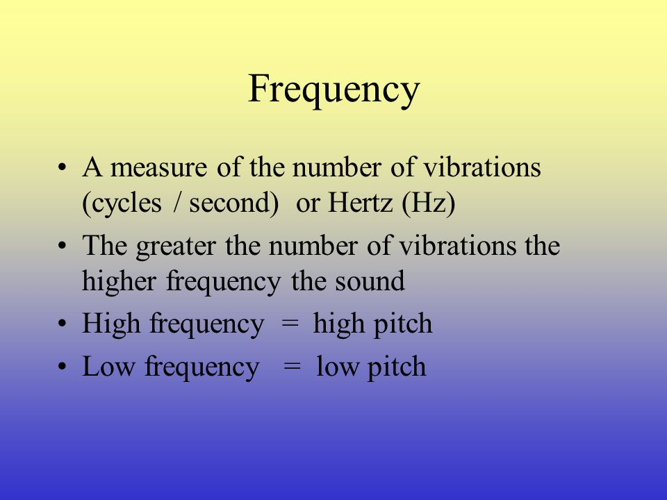 Frequency A measure of the number of vibrations (cycles / second) or Hertz (Hz) The greater the number of vibrations the higher frequency the sound.