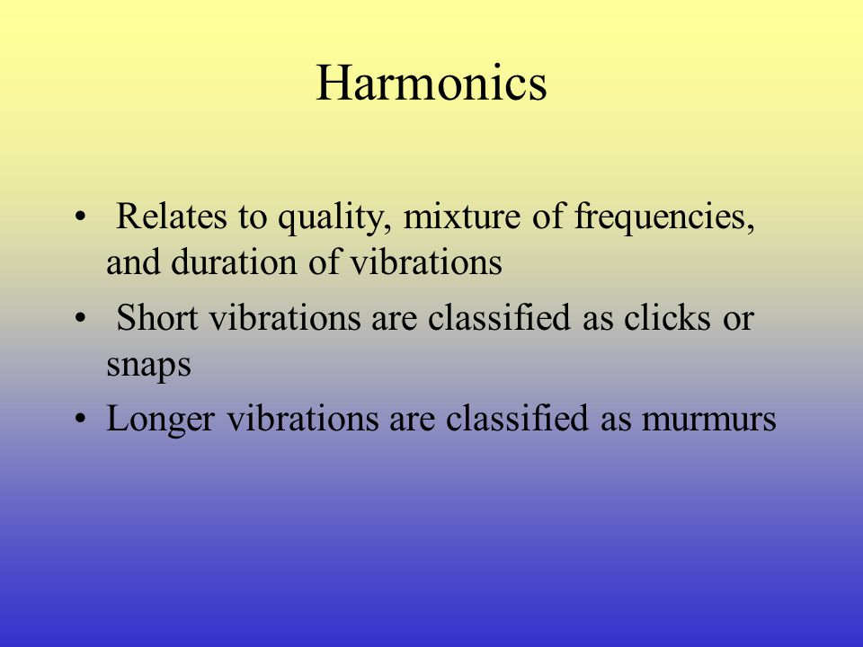 Harmonics Relates to quality, mixture of frequencies, and duration of vibrations. Short vibrations are classified as clicks or snaps.