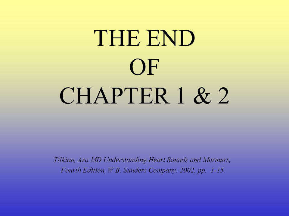 THE END OF CHAPTER 1 & 2 Tilkian, Ara MD Understanding Heart Sounds and Murmurs, Fourth Edition, W.B.