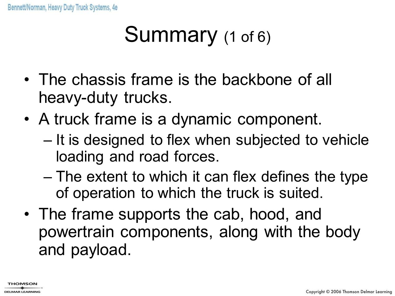 Summary (1 of 6) The chassis frame is the backbone of all heavy-duty trucks. A truck frame is a dynamic component.
