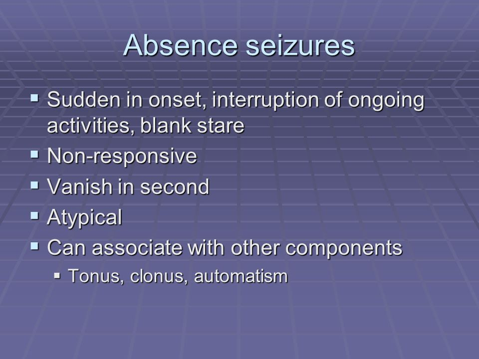 Absence seizures Sudden in onset, interruption of ongoing activities, blank stare. Non-responsive.